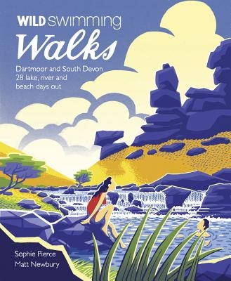 Wild Swimming Walks Dartmoor and South Devon: 28 Lake, River and Beach Days Out