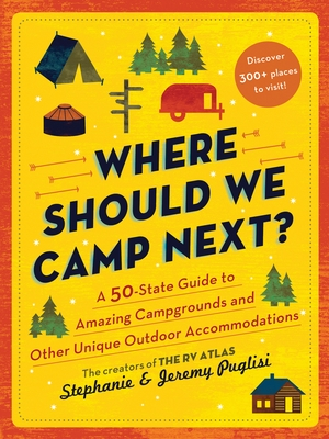 Where Should We Camp Next?: A 50-State Guide to Amazing Campgrounds and Other Unique Outdoor Accommodations