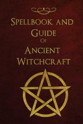 Spellbook and Guide of Ancient Witchcraft: Spells, Charms, Potions and Enchantments for Wiccans
