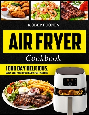 Air Fryer Cookbook: 1000 Day Delicious, Quick & Easy Air Fryer Recipes for Everyone: Easy Air Fryer Cookbook for Beginners: Healthy Air Fr