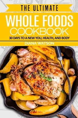Whole Foods Diet: The Ultimate Whole Foods Cookbook - 30 Days to a New You, Health, and Body