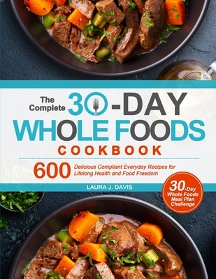 The Complete 30-Day Whole Foods Cookbook: 600 Delicious Compliant Everyday Recipes for Lifelong Health and Food Freedom