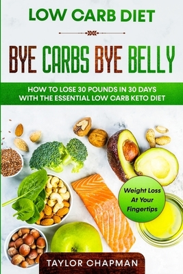 Low Carb Diet: BYE CARBS BYE BELLY - How To Lose 30 Pounds in 30 Days With The Essential Low Carb Keto Diet