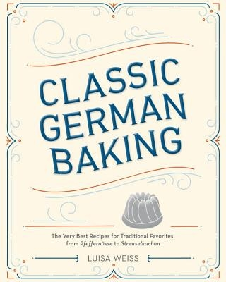Classic German Baking: The Very Best Recipes for Traditional Favorites, from Pfeffern?sse to Streuselkuchen