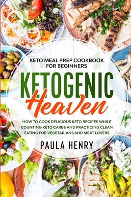 Keto Meal Prep Cookbook For Beginners: KETOGENIC HEAVEN - How To Cook Delicious Keto Recipes While Counting Keto Carbs and Practicing Clean Eating For