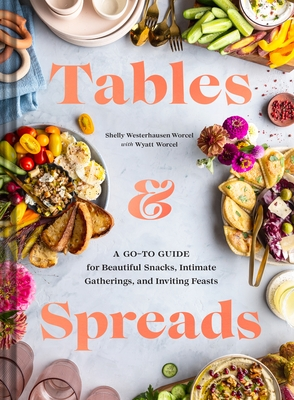 Tables & Spreads: A Go-To Guide for Beautiful Snacks, Intimate Gatherings, and Inviting Feasts