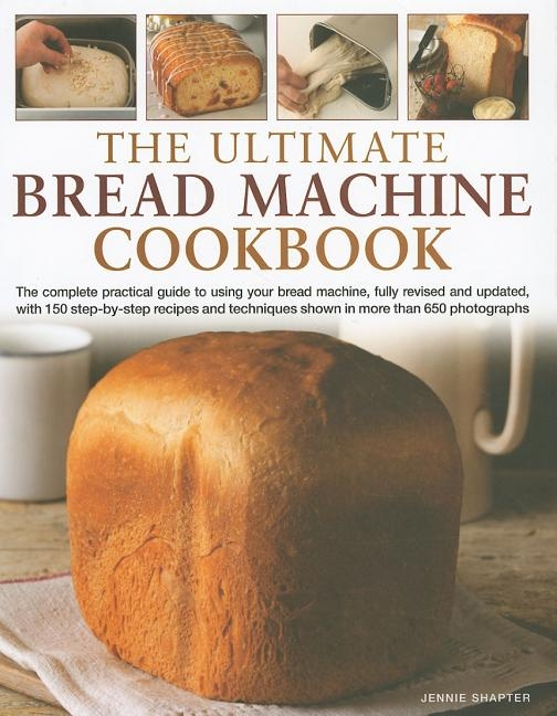 The Ultimate Bread Machine Cookbook: The Complete Practical Guide to Using Your Bread Machine, with 150 Step-By-Step Recipes and Techniques Shown in M
