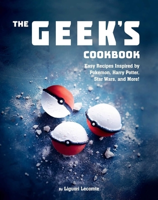 The Geek's Cookbook: Easy Recipes Inspired by Pok?mon, Harry Potter, Star Wars, and More!