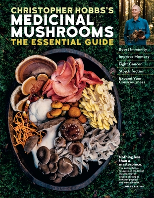 Christopher Hobbs's Medicinal Mushrooms: The Essential Guide: Boost Immunity, Improve Memory, Fight Cancer, Stop Infection, and Expand Your Consciousn
