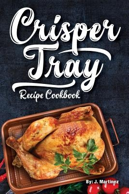 Crisper Tray Recipe Cookbook: Newest Complete Revolutionary Nonstick Copper Basket Air Fryer Style Cookware. Works Magic on Any Grill, Stovetop or i