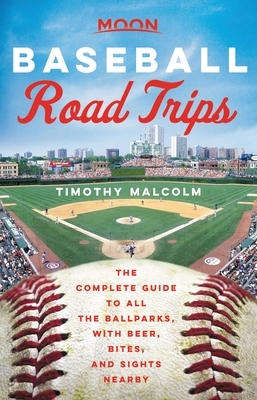 Moon Baseball Road Trips: The Complete Guide to All the Ballparks, with Beer, Bites, and Sights Nearby
