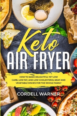 Keto Air Fryer: How To Make Delightful Yet Low Carb, Low Fat, and Low Cholesterol Meat and Vegetable Dishes For The Whole Family