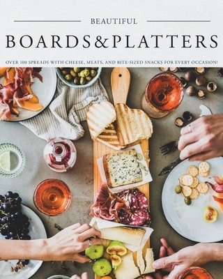 Beautiful Boards & Platters: Over 100 Spreads with Cheese, Meats, and Bite-Sized Snacks for Every Occasion! (Includes Over 100 Perfect Spreads and