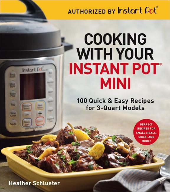 Cooking with Your Instant Pot(r) Mini: 100 Quick & Easy Recipes for 3-Quart Models
