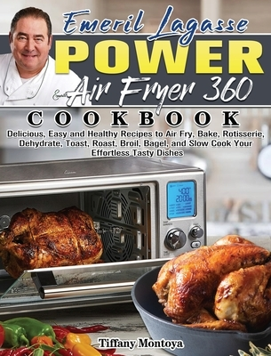 EMERIL LAGASSE POWER AIR FRYER 360 Cookbook: Delicious, Easy and Healthy Recipes to Air Fry, Bake, Rotisserie, Dehydrate, Toast, Roast, Broil, Bagel,