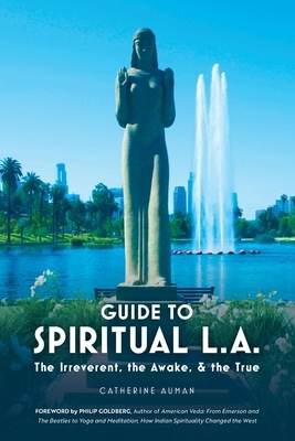 Guide to Spiritual L. A.: The Irreverent, the Awake, and the True: The Irreverent, the Awake, and the True