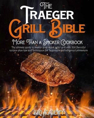 The Traeger Grill Bible - More Than a Smoker Cookbook: The Ultimate Guide to Master your Wood Pellet Grill with 200 Flavorful Recipes Plus Tips and Te