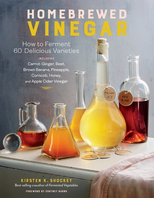 Homebrewed Vinegar: How to Ferment 60 Delicious Varieties, Including Carrot-Ginger, Beet, Brown Banana, Pineapple, Corncob, Honey, and App