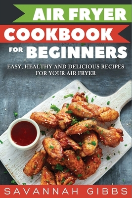 Air Fryer Cookbook for Beginners: Easy, Healthy and Delicious Recipes for Your Air Fryer