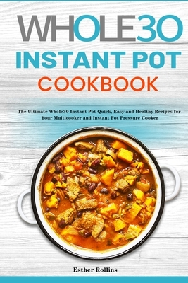 The Whole30 Instant Pot Cookbook: The Ultimate Whole30 Instant Pot Quick, Easy and Healthy Recipes for Your Multicooker and Instant Pot Pressure Cooke
