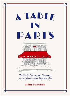 A Table in Paris: The Caf?s, Bistros, and Brasseries of the World's Most Romantic City