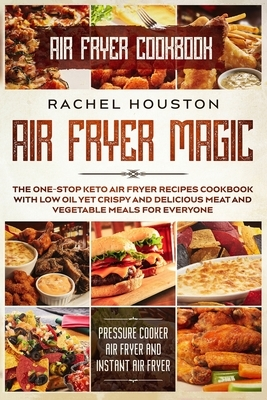 Air Fryer Cookbook: AIR FRYER MAGIC - The One-Stop Keto Air Fryer Recipes Cookbook With Low Oil Yet Crispy and Delicious Meat and Vegetabl