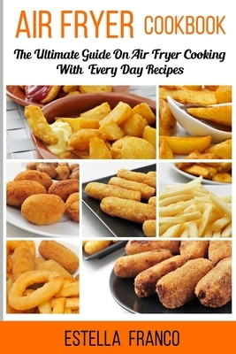 Air Fryer Cookbook: The Ultimate Guide on Air Fryer Cooking with Everyday Recipes