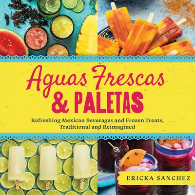 Aguas Frescas & Paletas: Refreshing Mexican Drinks and Frozen Treats, Traditional and Reimagined