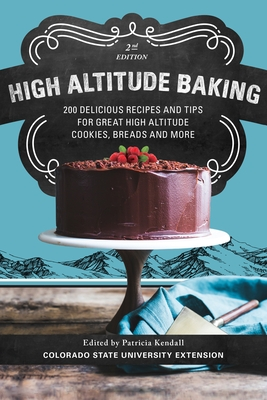 High Altitude Baking: 200 Delicious Recipes and Tips for Great High Altitude Cookies, Cakes, Breads and More