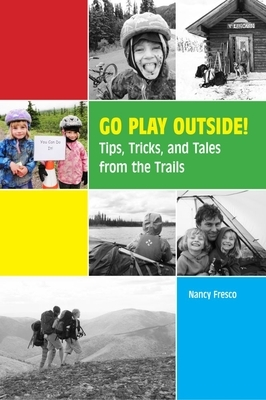 Go Play Outside!: Tips, Tricks, and Tales from the Trails