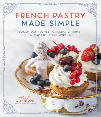 French Pastry Made Simple: Foolproof Recipes for ?clairs, Tarts, Macarons and More