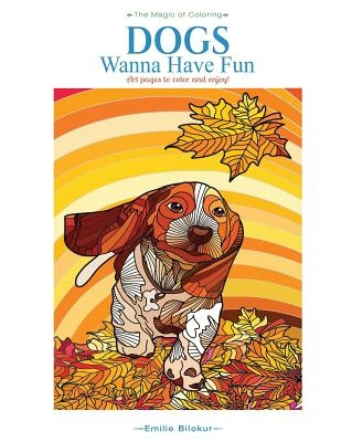 Dogs Wanna Have Fun: Art pages to color and enjoy! Adult Coloring Book