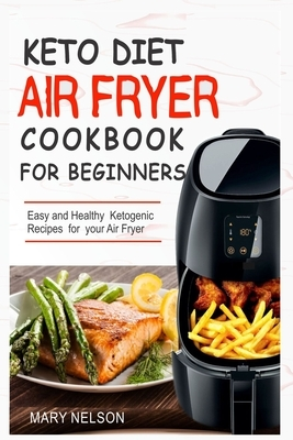 Keto Diet Air Fryer Cookbook For Beginners: Simple & Delicious Ketogenic Air Fryer Recipes For Healthy Living