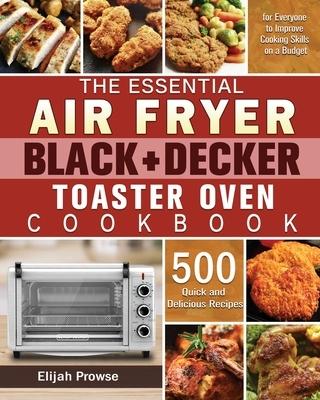 The Essential Air Fryer BLACK+DECKER Toaster Oven Cookbook