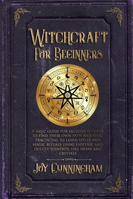 Witchcraft for Beginners: A basic guide for modern witches to find their own path and start practicing to learn spells and magic rituals using e