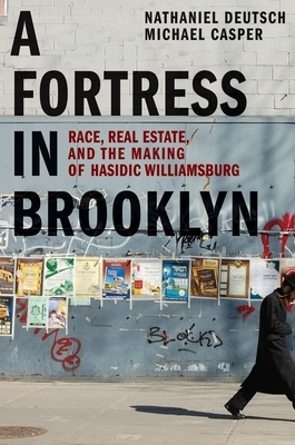 A Fortress in Brooklyn: Race, Real Estate, and the Making of Hasidic Williamsburg