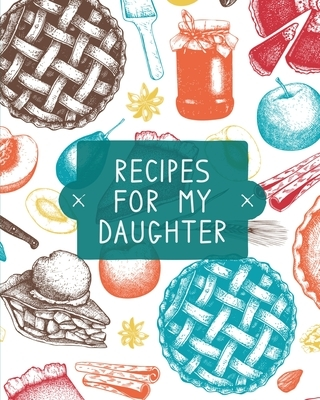 Recipes For My Daughter: Cookbook, Keepsake Blank Recipe Journal, Mom's Recipes, Personalized Recipe Book, Collection Of Favorite Family Recipe