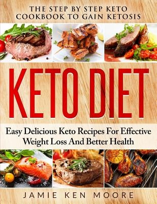 Keto Diet: The Step by Step Keto Cookbook to Gain Ketosis: Keto Diet: Easy Delicious Keto Recipes for Effective Weight Loss and B