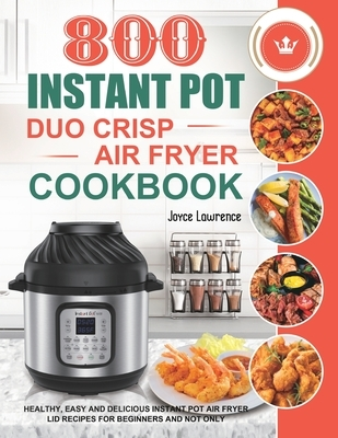 800 Instant Pot Duo Crisp Air Fryer Cookbook: Healthy, Easy and Delicious Instant Pot Duo Crisp Air Fryer Recipes for Beginners and Not Only