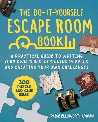 The Do-It-Yourself Escape Room Book: A Practical Guide to Writing Your Own Clues, Designing Puzzles, and Creating Your Own Challenges