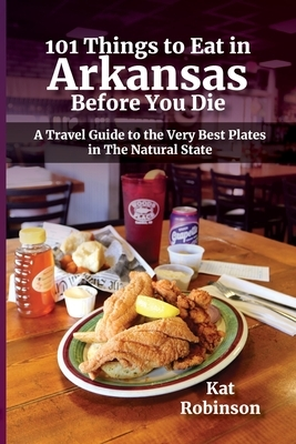 101 Things to Eat in Arkansas Before You Die: A Travel Guide to the Very Best Plates in the Natural State