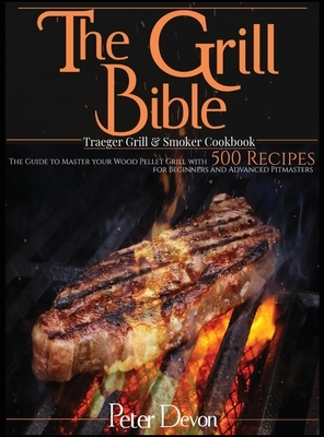 The Grill Bible - Traeger Grill and Smoker Cookbook: The Guide to Master Your Wood Pellet Grill With 500 Recipes for Beginners and Advanced Pitmasters