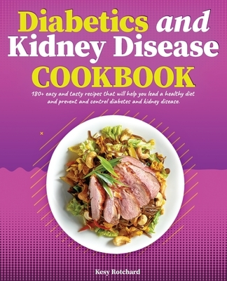 Diabetics and Kidney Disease Cookbook: 180+ Easy and Tasty Recipes That Will Help You Lead a Healthy Diet and Prevent and Control Diabetes and Kidney