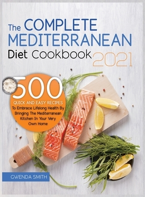 The Complete Mediterranean Diet Cookbook 2021: 500 Quick and Easy Recipes to Embrace Lifelong Health by Bringing the Mediterranean Kitchen in Your Ver