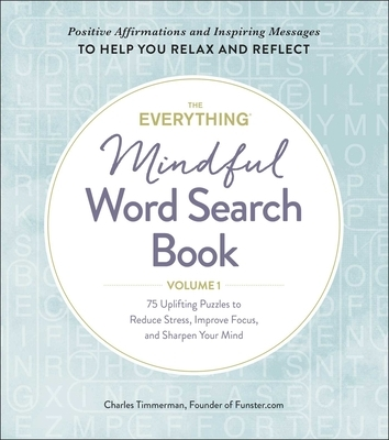 The Everything Mindful Word Search Book, Volume 1, Volume 1: 75 Uplifting Puzzles to Reduce Stress, Improve Focus, and Sharpen Your Mind