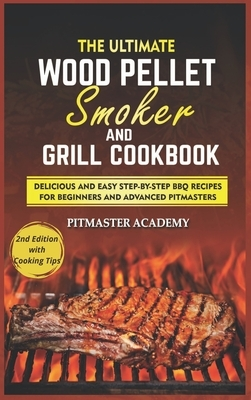 The Ultimate Wood Pellet Smoker and Grill Cookbook: Delicious and Easy Step-by-Step BBQ Recipes for Beginners and Advanced Pitmasters