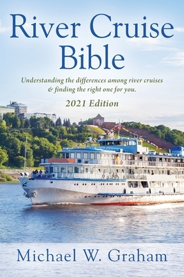 River Cruise Bible: Understanding the differences among river cruises & finding the right one for you - 2021 Edition