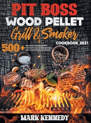 Pit Boss Wood Pellet Grill & Smoker Cookbook 2021: 500+ advanced and beginners recipes to make stunning meals with your family and friends