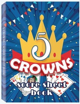 5 Crowns Score Sheet Book: 100 Personal Score Sheets for Game Recording, Five Crowns Game Record Keeper, 5 Crowns Score Sheets