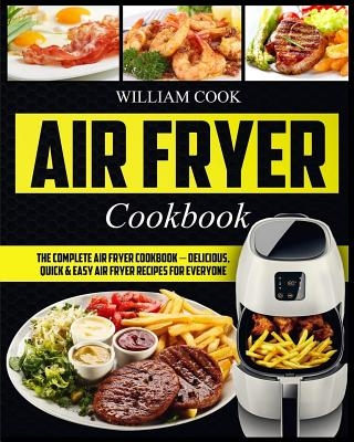 Air Fryer Cookbook: The Complete Air Fryer Cookbook - Delicious, Quick & Easy Air Fryer Recipes For Everyone